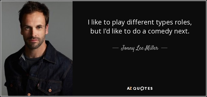 I like to play different types roles, but I'd like to do a comedy next. - Jonny Lee Miller