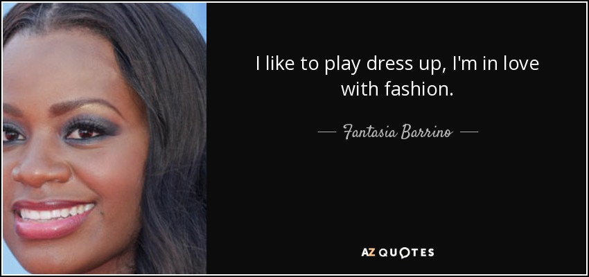 I like to play dress up, I'm in love with fashion. - Fantasia Barrino