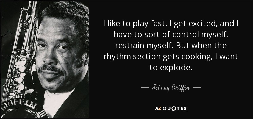 I like to play fast. I get excited, and I have to sort of control myself, restrain myself. But when the rhythm section gets cooking, I want to explode. - Johnny Griffin