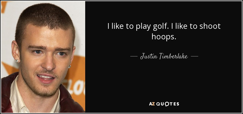 I like to play golf. I like to shoot hoops. - Justin Timberlake
