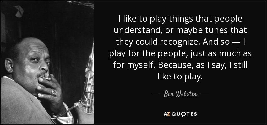 I like to play things that people understand, or maybe tunes that they could recognize. And so — I play for the people, just as much as for myself. Because, as I say, I still like to play. - Ben Webster