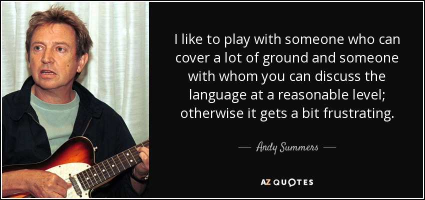 I like to play with someone who can cover a lot of ground and someone with whom you can discuss the language at a reasonable level; otherwise it gets a bit frustrating. - Andy Summers