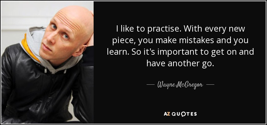 I like to practise. With every new piece, you make mistakes and you learn. So it's important to get on and have another go. - Wayne McGregor