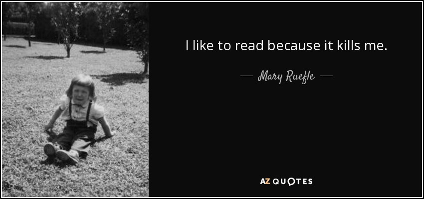 I like to read because it kills me. - Mary Ruefle