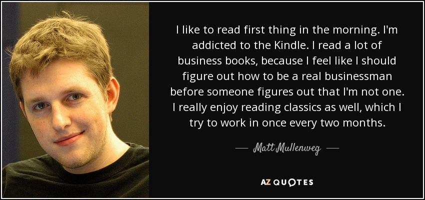 I like to read first thing in the morning. I'm addicted to the Kindle. I read a lot of business books, because I feel like I should figure out how to be a real businessman before someone figures out that I'm not one. I really enjoy reading classics as well, which I try to work in once every two months. - Matt Mullenweg