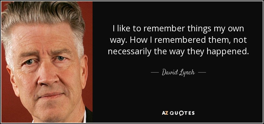 I like to remember things my own way. How I remembered them, not necessarily the way they happened. - David Lynch