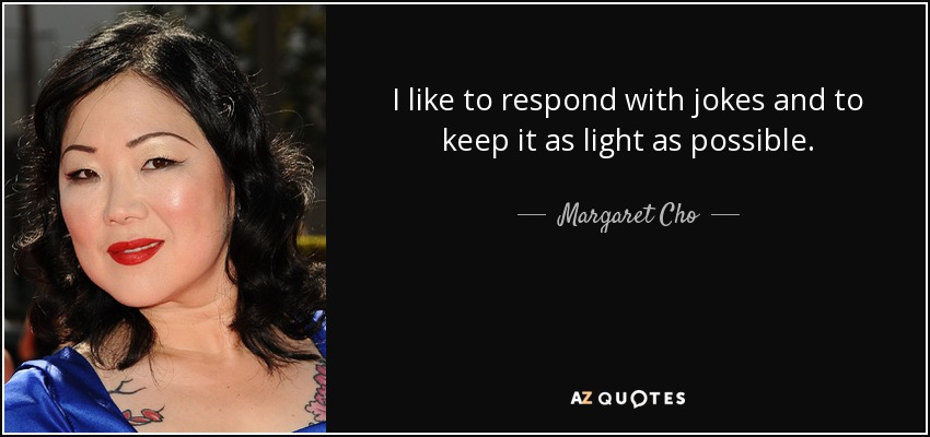 I like to respond with jokes and to keep it as light as possible. - Margaret Cho