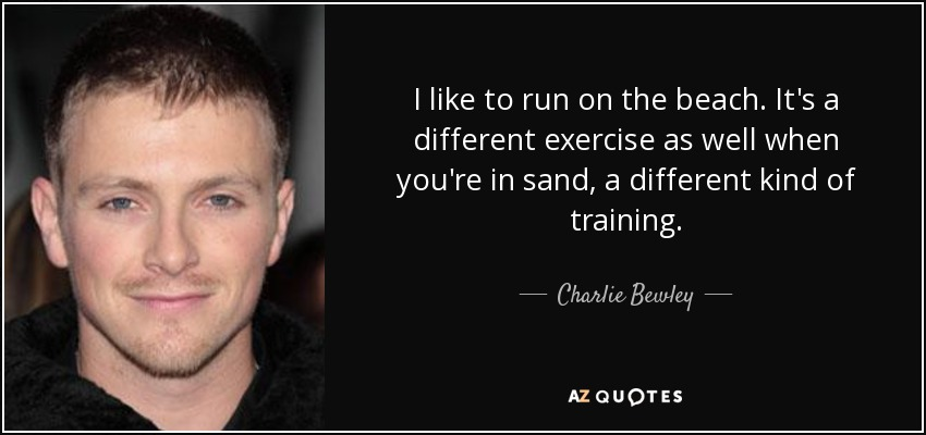 I like to run on the beach. It's a different exercise as well when you're in sand, a different kind of training. - Charlie Bewley