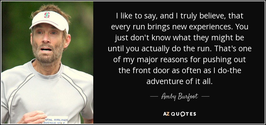 I like to say, and I truly believe, that every run brings new experiences. You just don't know what they might be until you actually do the run. That's one of my major reasons for pushing out the front door as often as I do-the adventure of it all. - Amby Burfoot