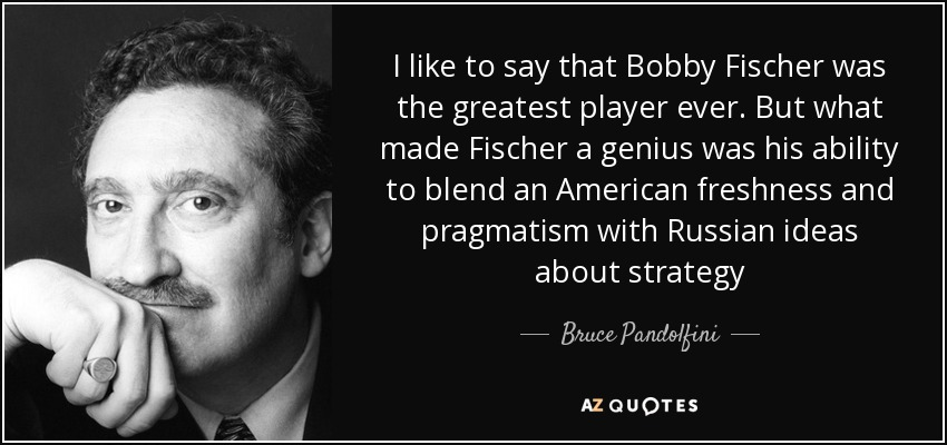 I like to say that Bobby Fischer was the greatest player ever. But what made Fischer a genius was his ability to blend an American freshness and pragmatism with Russian ideas about strategy - Bruce Pandolfini