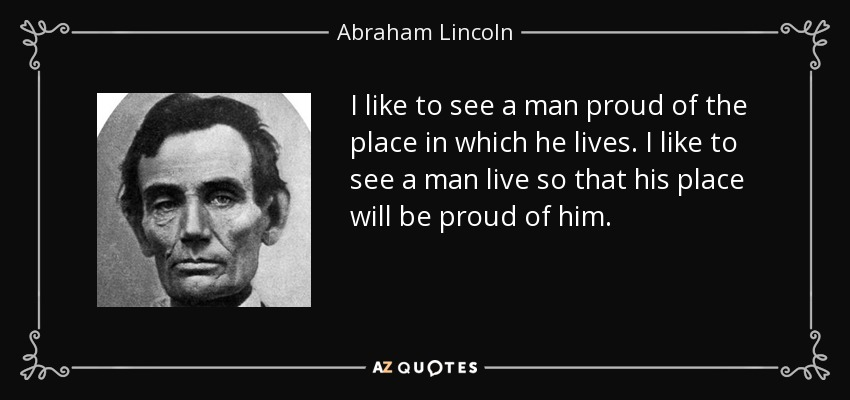 I like to see a man proud of the place in which he lives. I like to see a man live so that his place will be proud of him. - Abraham Lincoln