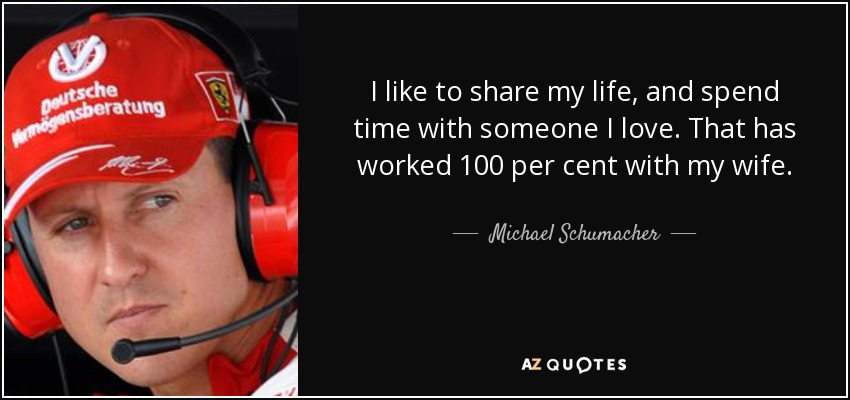 I like to share my life, and spend time with someone I love. That has worked 100 per cent with my wife. - Michael Schumacher