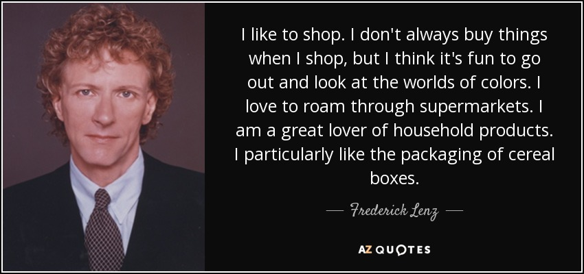 I like to shop. I don't always buy things when I shop, but I think it's fun to go out and look at the worlds of colors. I love to roam through supermarkets. I am a great lover of household products. I particularly like the packaging of cereal boxes. - Frederick Lenz