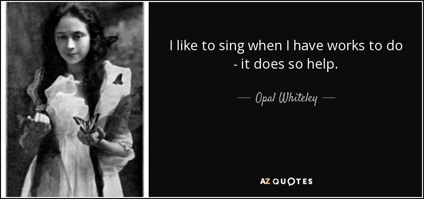 I like to sing when I have works to do - it does so help. - Opal Whiteley