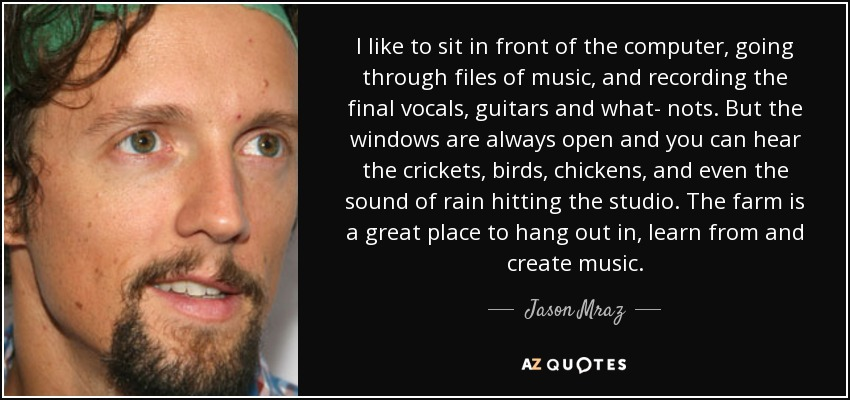 I like to sit in front of the computer, going through files of music, and recording the final vocals, guitars and what- nots. But the windows are always open and you can hear the crickets, birds, chickens, and even the sound of rain hitting the studio. The farm is a great place to hang out in, learn from and create music. - Jason Mraz