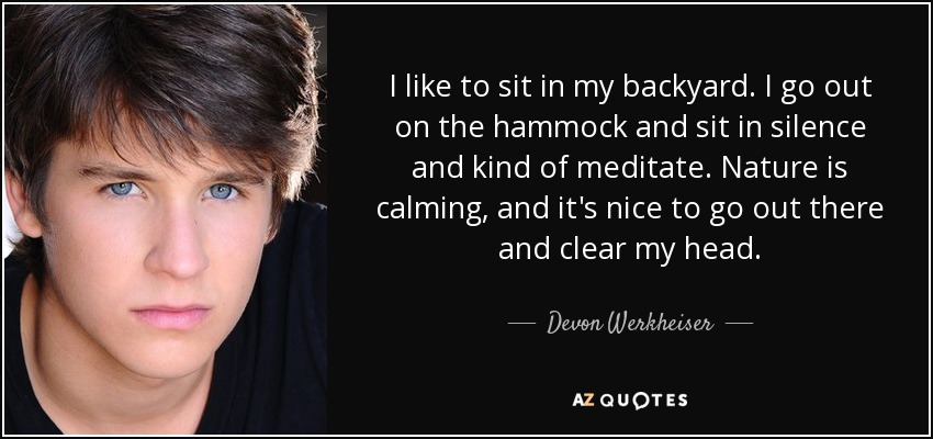 I like to sit in my backyard. I go out on the hammock and sit in silence and kind of meditate. Nature is calming, and it's nice to go out there and clear my head. - Devon Werkheiser