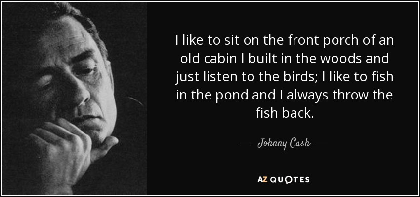 I like to sit on the front porch of an old cabin I built in the woods and just listen to the birds; I like to fish in the pond and I always throw the fish back. - Johnny Cash