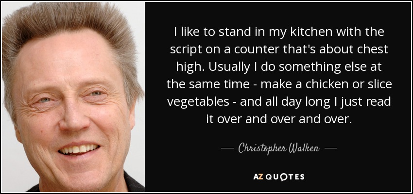 I like to stand in my kitchen with the script on a counter that's about chest high. Usually I do something else at the same time - make a chicken or slice vegetables - and all day long I just read it over and over and over. - Christopher Walken