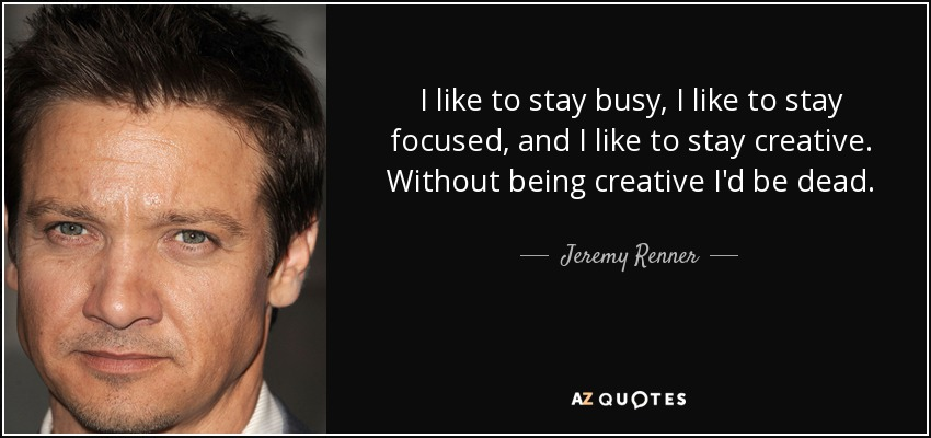 I like to stay busy, I like to stay focused, and I like to stay creative. Without being creative I'd be dead. - Jeremy Renner