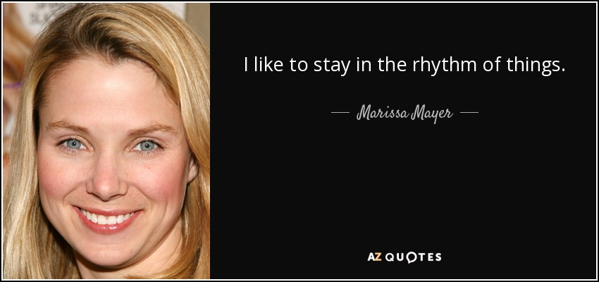 I like to stay in the rhythm of things. - Marissa Mayer