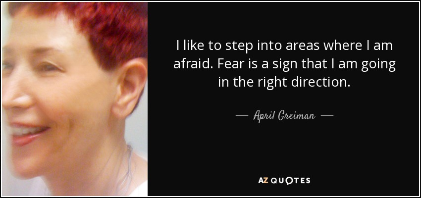 I like to step into areas where I am afraid. Fear is a sign that I am going in the right direction. - April Greiman