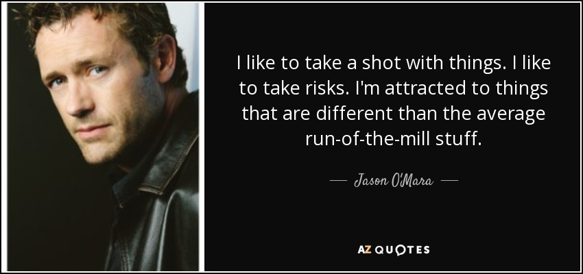 I like to take a shot with things. I like to take risks. I'm attracted to things that are different than the average run-of-the-mill stuff. - Jason O'Mara
