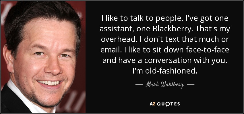 I like to talk to people. I've got one assistant, one Blackberry. That's my overhead. I don't text that much or email. I like to sit down face-to-face and have a conversation with you. I'm old-fashioned. - Mark Wahlberg
