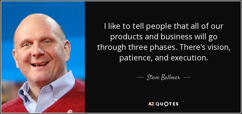 I like to tell people that all of our products and business will go through three phases. There's vision, patience, and execution. - Steve Ballmer