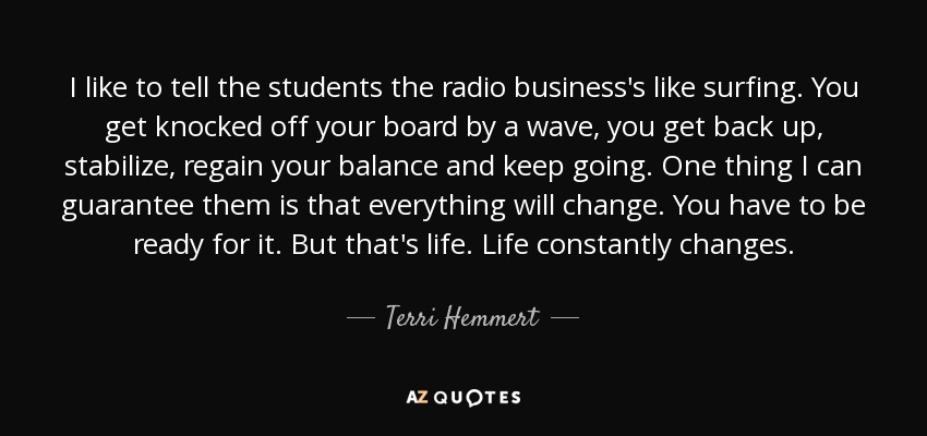 I like to tell the students the radio business's like surfing. You get knocked off your board by a wave, you get back up, stabilize, regain your balance and keep going. One thing I can guarantee them is that everything will change. You have to be ready for it. But that's life. Life constantly changes. - Terri Hemmert