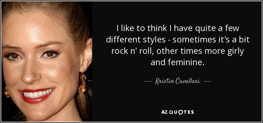 I like to think I have quite a few different styles - sometimes it's a bit rock n' roll, other times more girly and feminine. - Kristin Cavallari