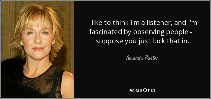 I like to think I'm a listener, and I'm fascinated by observing people - I suppose you just lock that in. - Amanda Burton