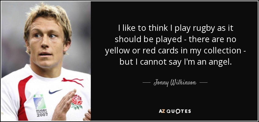 I like to think I play rugby as it should be played - there are no yellow or red cards in my collection - but I cannot say I'm an angel. - Jonny Wilkinson