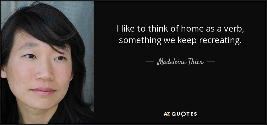 I like to think of home as a verb, something we keep recreating. - Madeleine Thien