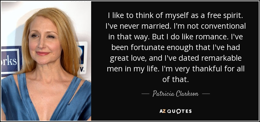I like to think of myself as a free spirit. I've never married. I'm not conventional in that way. But I do like romance. I've been fortunate enough that I've had great love, and I've dated remarkable men in my life. I'm very thankful for all of that. - Patricia Clarkson