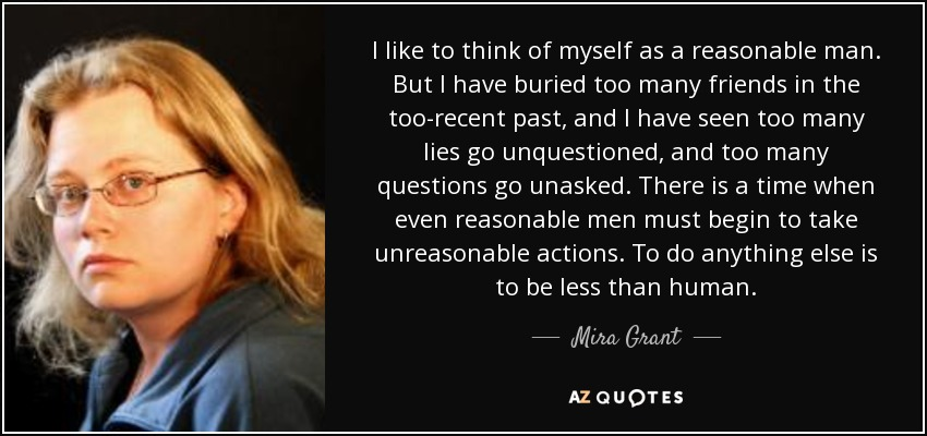 I like to think of myself as a reasonable man. But I have buried too many friends in the too-recent past, and I have seen too many lies go unquestioned, and too many questions go unasked. There is a time when even reasonable men must begin to take unreasonable actions. To do anything else is to be less than human. - Mira Grant