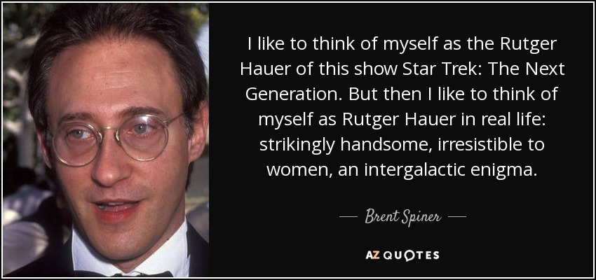 I like to think of myself as the Rutger Hauer of this show Star Trek: The Next Generation. But then I like to think of myself as Rutger Hauer in real life: strikingly handsome, irresistible to women, an intergalactic enigma. - Brent Spiner