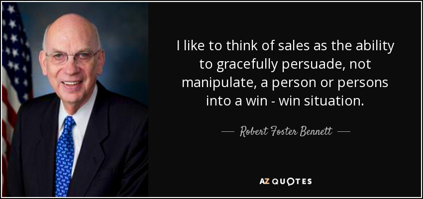 I like to think of sales as the ability to gracefully persuade, not manipulate, a person or persons into a win - win situation. - Robert Foster Bennett