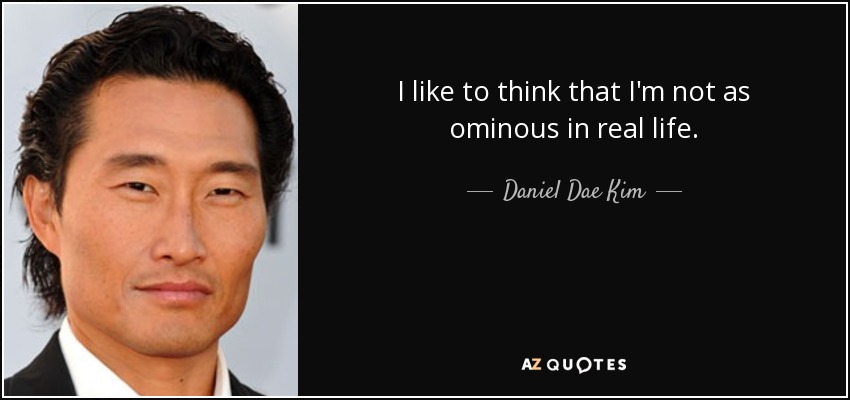 I like to think that I'm not as ominous in real life. - Daniel Dae Kim