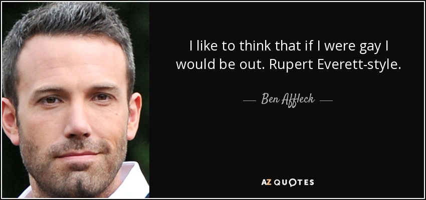 I like to think that if I were gay I would be out. Rupert Everett-style. - Ben Affleck