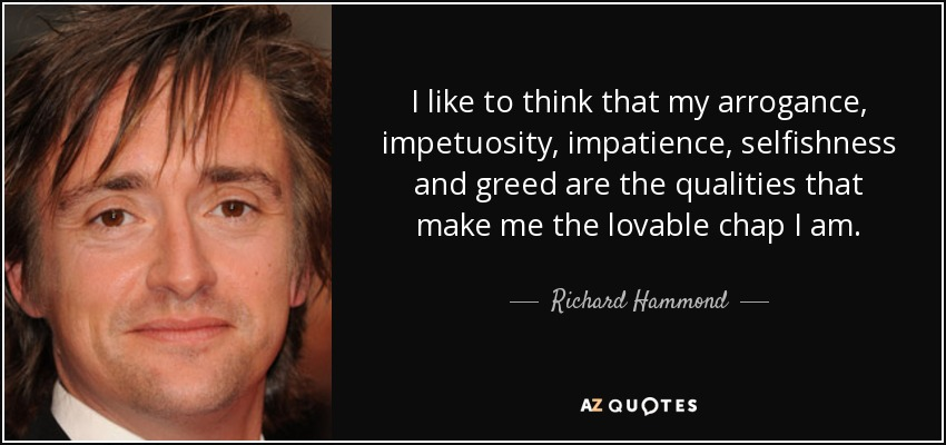 I like to think that my arrogance, impetuosity, impatience, selfishness and greed are the qualities that make me the lovable chap I am. - Richard Hammond