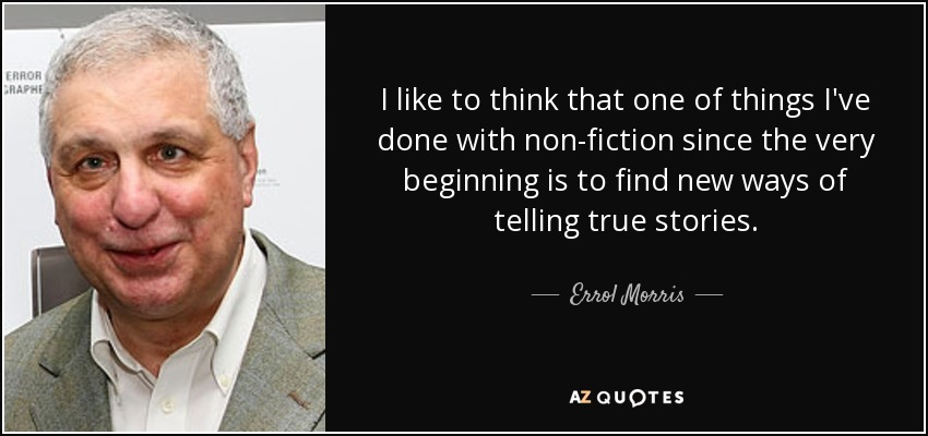 I like to think that one of things I've done with non-fiction since the very beginning is to find new ways of telling true stories. - Errol Morris