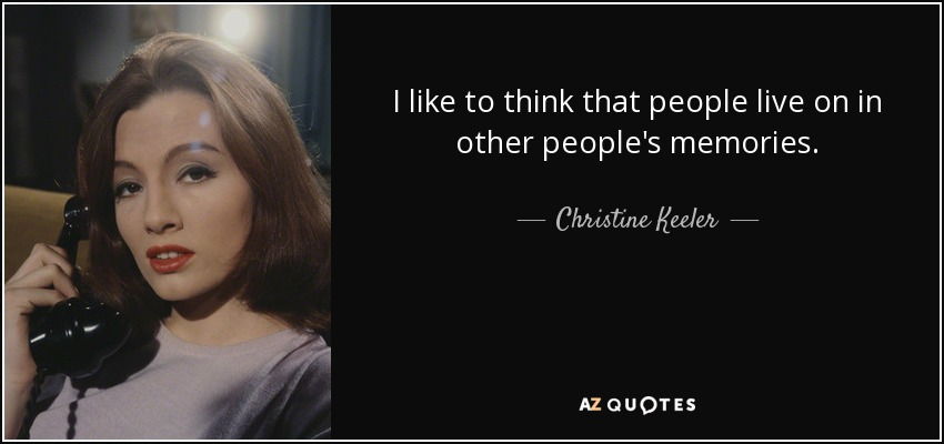 I like to think that people live on in other people's memories. - Christine Keeler