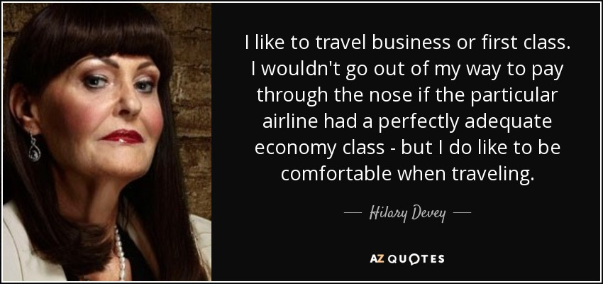 I like to travel business or first class. I wouldn't go out of my way to pay through the nose if the particular airline had a perfectly adequate economy class - but I do like to be comfortable when traveling. - Hilary Devey