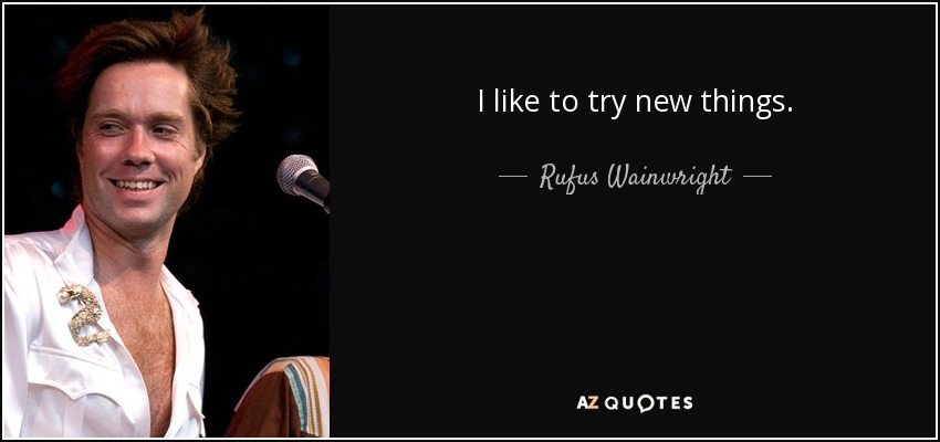 I like to try new things. - Rufus Wainwright