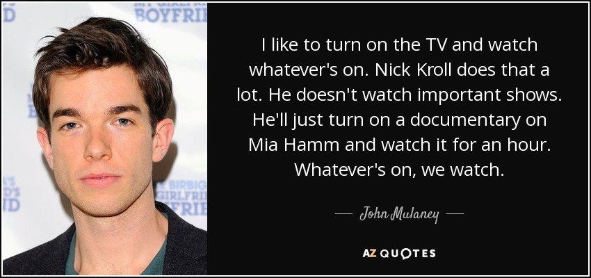 I like to turn on the TV and watch whatever's on. Nick Kroll does that a lot. He doesn't watch important shows. He'll just turn on a documentary on Mia Hamm and watch it for an hour. Whatever's on, we watch. - John Mulaney