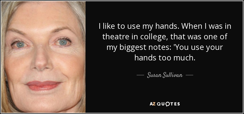 I like to use my hands. When I was in theatre in college, that was one of my biggest notes: 'You use your hands too much. - Susan Sullivan