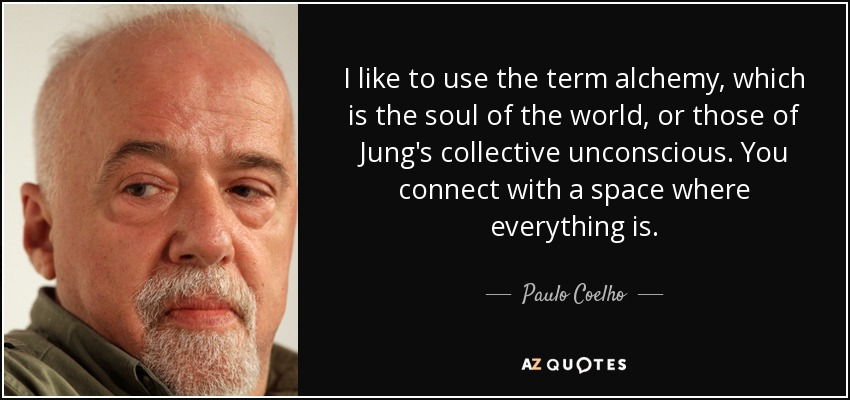 I like to use the term alchemy, which is the soul of the world, or those of Jung's collective unconscious. You connect with a space where everything is. - Paulo Coelho