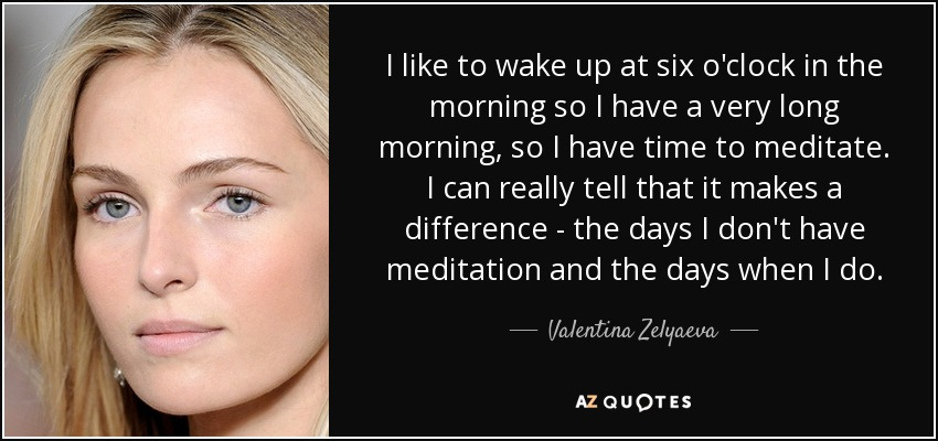 I like to wake up at six o'clock in the morning so I have a very long morning, so I have time to meditate. I can really tell that it makes a difference - the days I don't have meditation and the days when I do. - Valentina Zelyaeva
