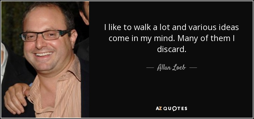 I like to walk a lot and various ideas come in my mind. Many of them I discard. - Allan Loeb