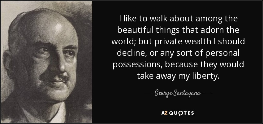 I like to walk about among the beautiful things that adorn the world; but private wealth I should decline, or any sort of personal possessions, because they would take away my liberty. - George Santayana
